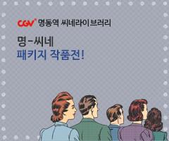 CGV극장별+[CGV명동역 씨네라이브러리] 명-씨네 패키지 작품전