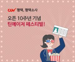CGV극장별+[CGV평택,평택소사] 오픈 10주년 기념 틴에이저 페스티벌!