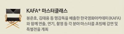 KAFA+ 마스터클래스 : 봉준호, 김태용 등 명감독을 배출한 한국영화아카데미(KAFA)와 함께 연출, 연기, 촬영 등 각 분야 마스터를 초빙해 강연 및 특별전을 개최