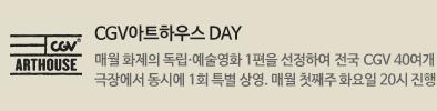 아트하우스 DAY : 매월 화제의 독립.예술영화 1편을 선정하여 전국 CGV 40여개 극장에서 동시에 1회 특별 상영. 매월 첫째주 화요일 20시 진행.