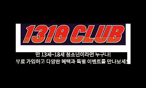 1318클럽 - 만 13세에서 18세까지의 중ㆍ고등학교 청소년 회원을 위한 무료 클럽 서비스로 영화/ 매점 할인 및 포인트 혜택 등 1318 클럽 회원만을 위한 특별한 혜택이 제공됩니다.