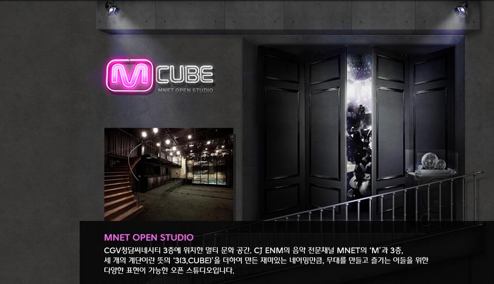 Mnet Open Studio CGV청담씨네시티 3층에 위치한 멀티 문화 공간. CJ E&M의 음악전문채널 Mnet의'M'과 3층, 세 개의 계단이란 뜻의'3(3, Cube)'을 더하여 만든 재미있는 네이밍만큼, 무대를 만들고 즐기는 이들을 위한 다양한 표현이 가능한 오픈 스튜디오입니다.