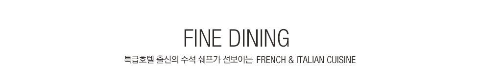 FINE DINING 특급호텔 출신의 수석 쉐프가 선보이는 FRENCH & ITALIAN CUISINE.