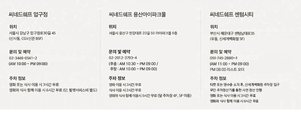 씨네드쉐프 압구정 위치: 서울시 강남구 신사동 602 CGV신관 B5F, 서울시 강남구 압구정로 30길 45(신사동, CGV신관 B5F)/문의 및 예약: 02-3446-0541 ( AM 09:00~PM 22:00)/주차정보: 씨네드쉐프 이용 시 발렛주차가 가능합니다. 단 발렛 서비스비는 별도입니다. 씨넫쉐프 주차 요금은 영화 또는 식사 이용시 3시간이 무료이며 영화와 식사를 함께 이용하시면 6시간이 무료입니다. 씨네드쉐프 센텀시티 위치 : 부산시 해운대구 우동 1495 신세계백화점 센텀시티 서관 5F, 부산시 해운대구 센텀남대로35(우동, 신세계백화점 서관 5F)/ 문의 및 예약 : 051-745-2880~1 (AM 10:00~PM 22:00)/주차정보 : 씨네드쉐프 이용 시 4시간까지 무료 주차가 가능합니다. (신세계백화점 주차장 이용)