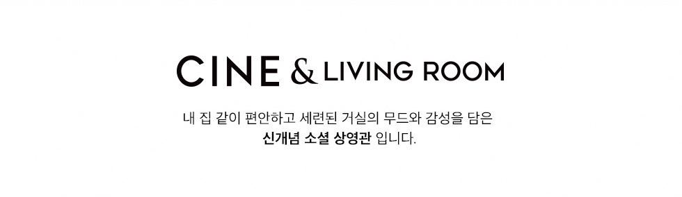 CINE & LIVING ROOM - 내 집 같이 편안하고 세련된 거실의 무드와 감성을 담은 신개념 소셜 상영관 입니다.