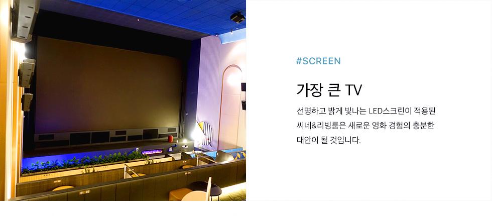 #SCREEN 가장 큰 TV - 선명하고 밝게 빛나는 LED스크린이 적용된  씨네&리빙룸은 새로운 영화 경험의 충분한 대안이 될 것입니다.