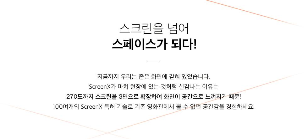 스크린엑스는 12년 CJ CGV와 KAIST가 세계 최초로 공동 개발한 기술로, 극장 정면 스크린과 좌우 벽면까지 3면을 스크린으로 활용한 멀티프로젝션 특화관입니다.