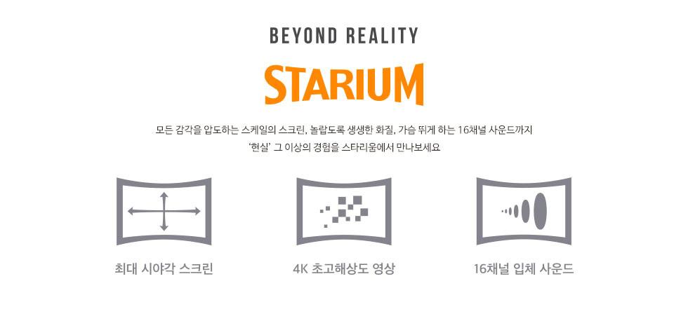 초대형 스크린의 프리미엄 특별관 STARIUM - 초대형 스크린과 초고해상도 디지털 영상에 16채널 사운드 시스템이 더해진 프리미엄 상영관! 3S(Screen, Sound, System)에 초첨을 맞춰 개발된 초대형 스크린에 걸맞는 초고해상도 디지털 영상과 빵빵한 16채널의 완벽한 사운드 시스템이 더해져 현실을 압도하는 공간감을 선사합니다.