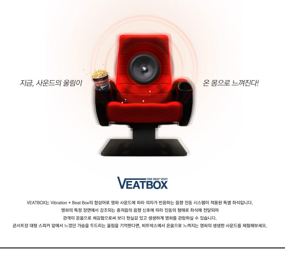 지금, 사운드의 울림이 온몸으로 느껴진다! VEATBOX는 Vibration+Beat Box의 합성어로 영화 사운드에 따라 의자가 반응하는 음향 진동 시스템이 적용된 특별 좌석입니다. 영화의 특정 장면에서 강조되는 중저음의 음향 신호에 따라 진동의 형태로 좌석에 전달되어 관객이 온몸으로 체감함으로써 보다 현실감 있고 생생하게 영화를 관람하실 수 있습니다. 콘서트장 대형 스피커 앞에서 느꼈던 가슴을 두드리는 울림을 기억한다면, 비트박스에서 온몸으로 느껴지는 영화의 생생한 사운드를 체험해보세요.
