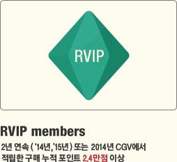 RVIP members 2년 연속(14년, 15년) VIP 또는 2014년 CGV에서 적립한 구매 누적 포인트 2.4만점 이상