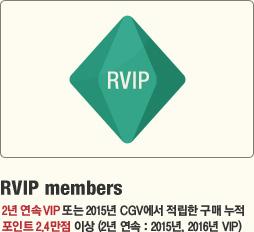 RVIP members 2년 연속 VIP 또는 2015년 CGV에서 적립한 구매 누적 포인트 2.4만점 이상(2년 연속 : 2015년, 2016년 VIP)