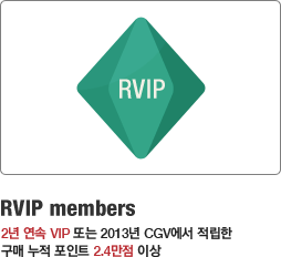 RVIP members 2년 연속 VIP 또는 2013년 CGV에서 적립한 구매 누적 포인트 2.4만점 이상
