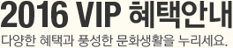 2016 VIP BENEFITS 다양한 혜택과 풍성한 문화생활을 누리세요.