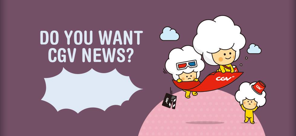 DO YOU WANT CGV NEWS?