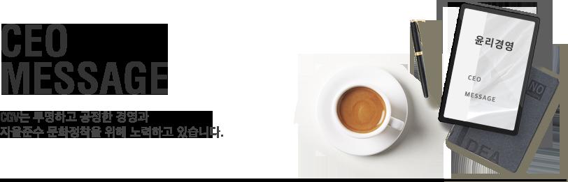 CEO MESSAGE - CGV는 투명하고 공정한 경영과 자율준수 문화정착을 위해 노력하고 있습니다.