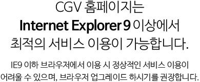 CGV 홈페이지는 Internet Explorer 9이상에서 최적의 서비스 이용이 가능합니다. IE9 이하 브라우저에서 이용 시 정상적인 서비스 이용이 어려울 수 있으며, 브라우저 업그레이드 하시기를 권장합니다.