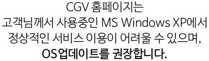 CGV 홈페이지는 고객님께서 사용중인 MS Windows XP에서 정상적인 서비스 이용이 어려울 수 있으며, OS업데이트를 권장합니다.