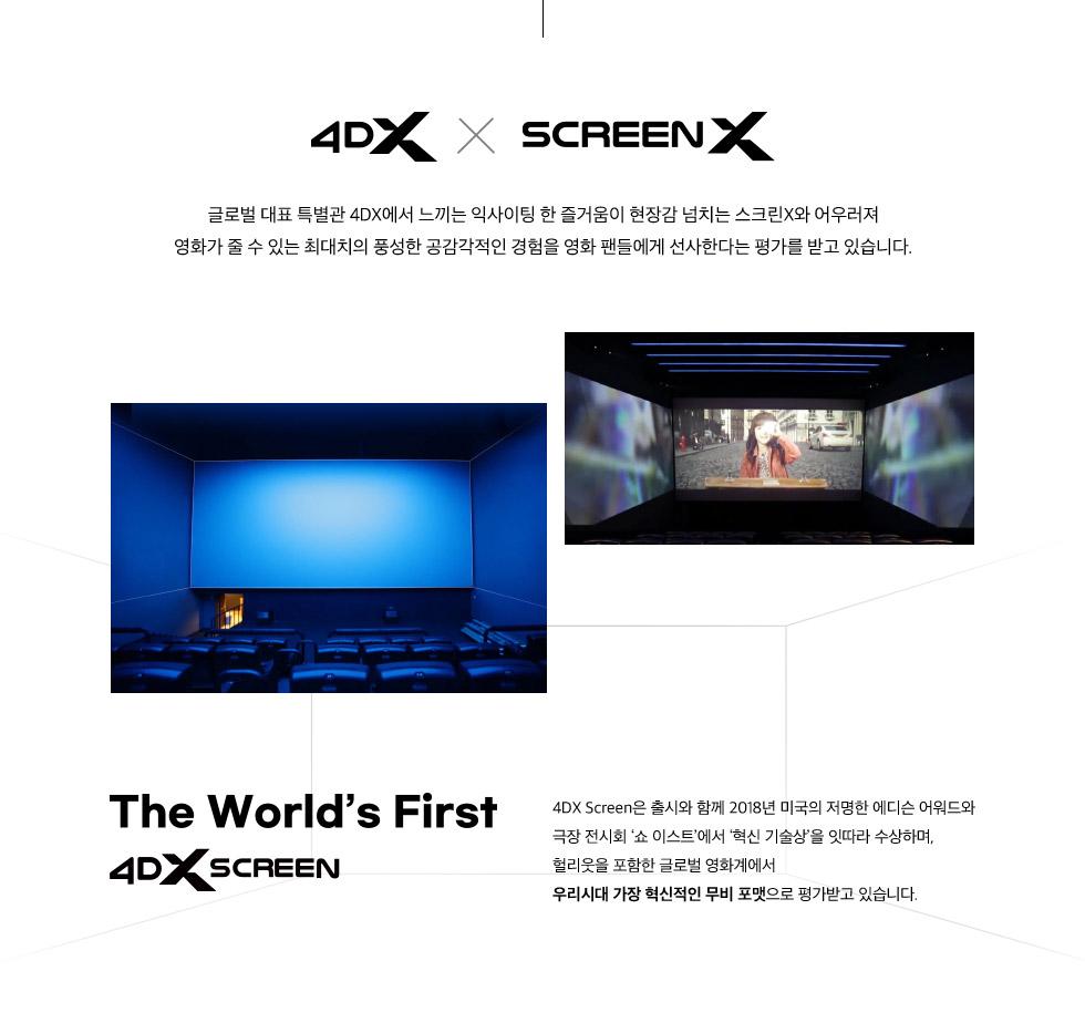 4DX SCREENX 글로벌 대표 특별관 4DX에서 느끼는 익사이팅 한 즐거움이 현장감 넘치는 스크린X와 어우러져 영화가 줄 수 있는 최대치의 풍성한 공감각적인 경험을 영화 팬들에게 선사한다는 평가를 받고 있습니다.The World First 4DX SCREEN 4DX Screen은 출시와 함께 2018년 미국의 저명한 에디슨 어워드와 극장 전시회 '쇼 이스트'에서 '혁신 기술상'을 잇따라 수상하며, 헐리웃을 포함한 글로벌 영화계에서 우리시대 가장 혁신적인 무비 포맷으로 평가받고 있습니다.