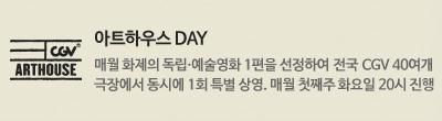 아트하우스 DAY : 매월 화제의 독립.예술영화 1편을 선정하여 전국 CGV 40여개 극장에서 동시에 1회 특별 상영. 매월 첫째주 화요일 20시 진행