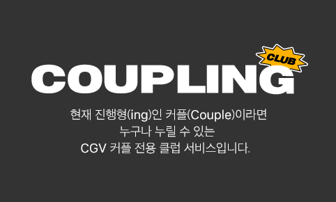 COUPLING CLUB - 현재 진행형(ing)인 커플(Couple)이라면 누구나 누릴 수 있는 CGV 커플 전용 클럽 서비스입니다.
