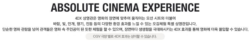 I'm in the movie - 4DX 상영관은 영화의 장면에 맞추어 움직이는 모션 시트와 더불어 바람, 빛, 안개, 향기, 진동 등의 다양한 환경 효과를 느낄 수 있는 오감체험 특별 상영관입니다. 단순한 영화 관람을 넘어 관객들은 영화 속 주인공이 된 듯한 체험을 할 수 있으며, 장면마다 생생함을 극대화 시키는 4DX효과를 통해 영화에 더욱 몰입할 수 있습니다.