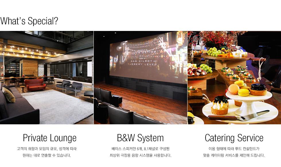 What's Special - Private Lounge - 고객의 취향과 모임의 규모, 성격에 따라 원하는 대로 연출할 수 있습니다., B&W System - 베이스 스피커만 6개, 8.1채널로 구성된 최상위 극장용 음향 시스템을 사용합니다. , Catering Service - 이용 형태에 따라 푸드 컨설턴트가 맞춤 케이터링 서비스를 제안해 드립니다.