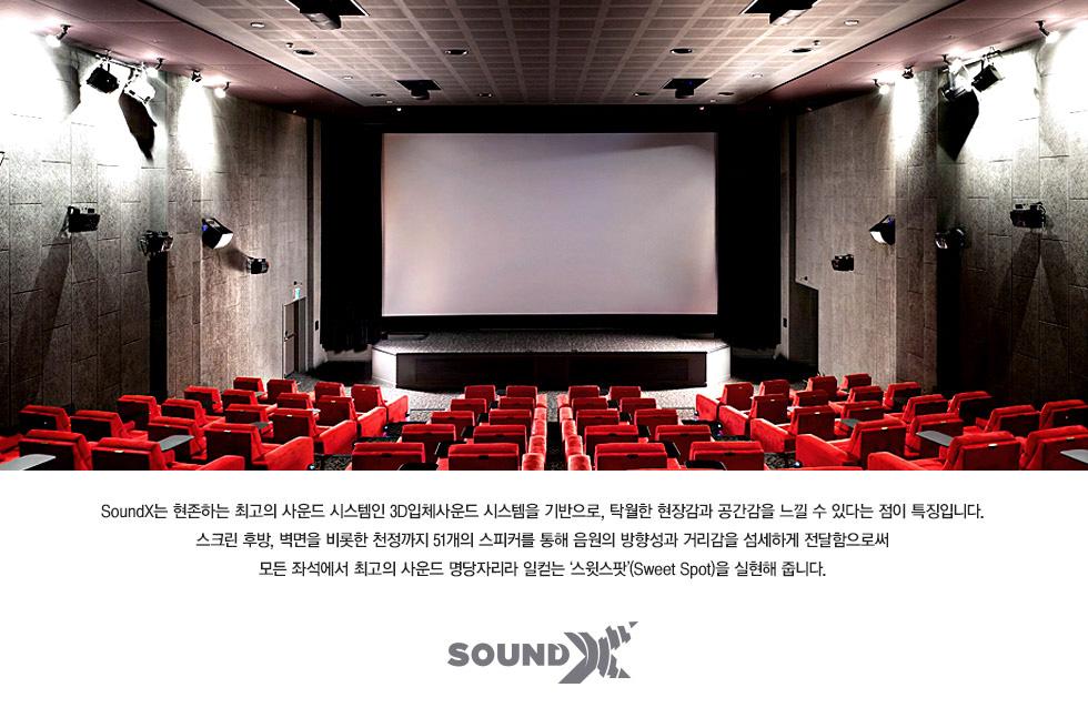 SoundX는 현존하는 최고의 사운드 시스템인 3D입체사운드 시스템을 기반으로, 탁월한 현장감과 공간감을 느낄 수 있다는 점이 특징입니다. 스크린 후방, 벽면을 비롯한 천정까지 51개의 스피커를 통해 음원의 방향성과 거리감을 섬세하게 전달함으로써 모든 좌석에서 최고의 사운드 명당자리라 일컫는 '스윗스팟'(Sweet Spot)을 실현해 줍니다.