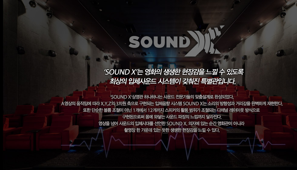 SOUND X 'SOUND X'는 영화의 생생한 현장감을 느낄 수 있도록 최상의 입체사운드 시스템이 갖춰진 특별관입니다. 'SOUND X'상영관 하나하나는 사운드 전문가들의 맞춤설계로 완성되었다. A영상의 움직임에 따라 X,Y,Z의 3차원 축으로 구현되는 입체음향 시스템 SOUND X는 소리의 방향성과 거리감을 완벽하게 재현한다. 또한 단순한 볼륨 조절이 아닌 1개에서 12개까지 스피커의 활용 범위가 조절되는 다채널 레이아웃 방식으로 구현된으로써 몸에 와닿는 사운드 파장의 느낌까지 달라진다. 영상을 넘어 사운드의 입체시대를 선언한 SOUND X, 의자에 앉는 순간 영화관이 아니라 촬영장 한 가운데 있는 듯한 생생한 현장감을 느낄 수 있다.